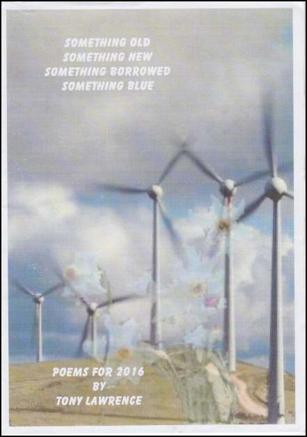 Cover shows slightly bleached full colour photo of wind turbines on a hill, with a background of coulds and sky. White print in verse format at top left says 'Something old / Something new / Something borrowed / Something blue'. At the bottom towards left of page lettering in caps reads: POEMS FOR 2016 / BY / TONY LAWRENCE