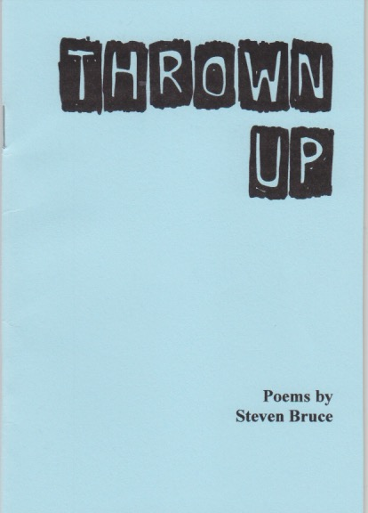 The cover is A6 though you can't tell that really here. It is plain blue in colour. Text is right justified. At the top in caps it says the title THROWN UP, but the letters are white on black torn squares. At the bottom right in small lower case black print, Poems by Steven Bruce.